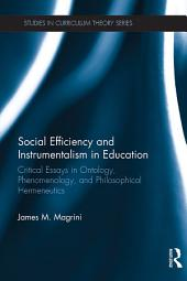 Social Efficiency and Instrumentalism in Education: Critical Essays in Ontology, Phenomenology, and Philosophical Hermeneutics