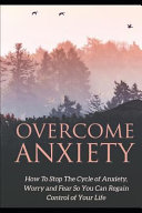 Overcome Anxiety: How to Stop the Cycle of Anxiety, Worry and Fear So You Can Regain Control of Your Life