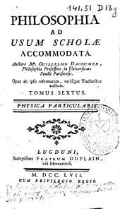 Philosophia ad usum scholae accommodata: Physica particularis. Tomus sextus