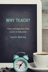 Why Teach?: Notes and Questions from a Life in Education