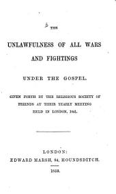 The Unlawfulness of All Wars and Fightings Under the Gospel: Given Forth by the Religious Society of Friends at Their Yearly Meeting Held in London, 1841