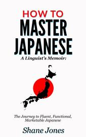 How to Master Japanese: (A Linguist's Memoir: The Journey to Fluent, Functional, Marketable Japanese)