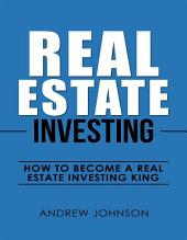 Real Estate Investing: How to Become a Real Estate Investing King: The Ultimate Real Estate Investment Blueprint