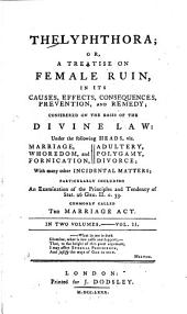 Thelyphthora: Or, A Treatise on Female Ruin, in Its Causes, Effects, Consequences, Prevention, and Remedy : Considered on the Basis of the Divine Law Under the Following Heads, Viz. Marriage, Whoredom, and Fornication, Adultery, Polygamy, Divorce : with Many Other Incidental Matters, Particularly Including an Examination of the Principles and Tendency of Stat. 26 Geo. II. C. 33, Commonly Called The Marriage Act, Volume 2