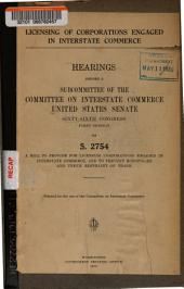 Licensing of Corporations Engaged in Interstate Commerce: Hearings Before a Subcommittee of the Committee on Interstate Commerce, United States Senate, 66th Congress, 1st Session, on S. 2754, a Bill to Provide for Licensing Corporations Engaged in Interstate Commerce, and to Prevent Monopolies and Undue Restraint of Trade
