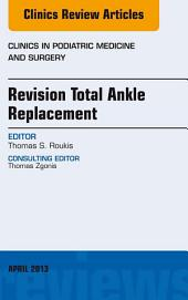 Revision Total Ankle Replacement, An Issue of Clinics in Podiatric Medicine and Surgery, E-Book