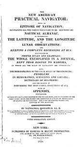 The New American Practical Navigator: Being an Epitome of Navigation : Containing All the Tables Necessary to be Used with the Nautical Almanac, in Determining the Latitutde, and the Longitude by Lunar Observations : and Keeping a Complete Reckoning at Sea : the Whole Exemplified in a Journal, Kept from Boston to Madeira : with an Appendix Containg Methods of Calculating Ex\clipses of the Sun and Moon, and Occultations of the Fixed Stars