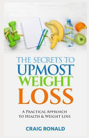 The Secrets to Upmost Weight Loss: A Practical Approach to Health and Weight Loss