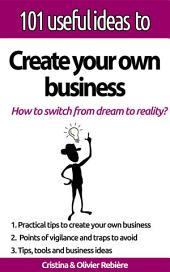 "101 useful ideas to... Create your own business: The ""big picture"" to easily set up your own business!"