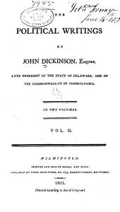 The Political Writings of John Dickinson, Esquire: Late President of the State of Delaware, and of the Commonwealth of Pennsylvania, Volume 2