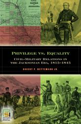 Privilege Vs Equality Civil Military Relations In The Jacksonian Era 1815 1845 Book PDF