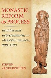 Monastic Reform as Process: Realities and Representations in Medieval Flanders, 900–1100