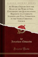 An Humble Inquiry Into the Rules of the Word of God  Concerning the Qualifications Requisite to a Complete Standing and Full Communion in the Visible Christian Church  Classic Reprint  Book