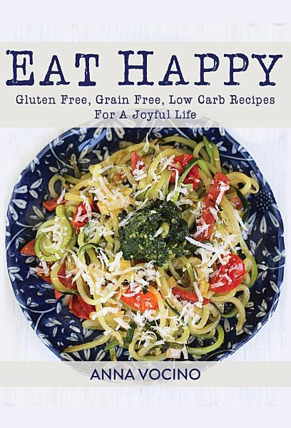 Eat Happy  Gluten Free  Grain Free  Low Carb Recipes For A Joyful Life PDF