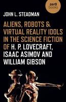 Aliens  Robots   Virtual Reality Idols in the Science Fiction of H  P  Lovecraft  Isaac Asimov and William Gibson PDF