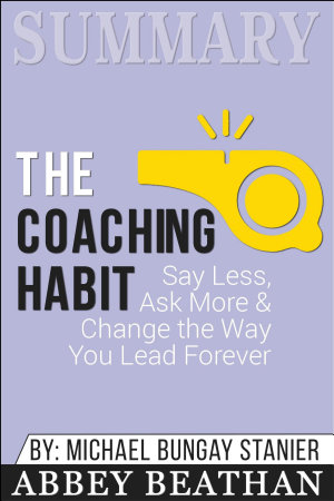 Summary  The Coaching Habit  Say Less  Ask More  amp  Change the