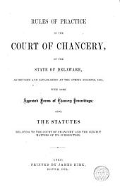 Rules of Practice in the Court of Chancery, of the State of Delaware: As Revised and Established at the Spring Sessions, 1868 ; with Some Approved Forms of Chancery Proceedings ; Also, the Statutes Relating to the Court of Chancery and the Subject Matter of Its Jurisdiction