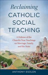 Reclaiming Catholic Social Teaching: A Defense of the Church's True Teachings on Marriage, Family, and the State