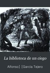 La biblioteca de un ciego: Obra popular, satírica, de costumbres, con una coleccion de letrillas y canciones