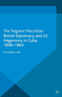 British Diplomacy and US Hegemony in Cuba  1898 1964 PDF