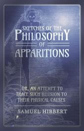 Sketches of the Philosophy of Apparitions or, An Attempt to Trace Such Illusion to Their Physical Causes
