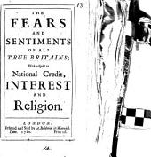 The Fears and Sentiments of All True Britains; with Respect to National Credit, Interest and Religion: Volume 14
