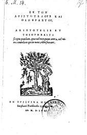 Scripta quaedam, quae vel nunquam antea, vel minus emendata edita fuerunt. (Aristitelis de atomis, de auditu et de miraculosis auditionibus, Theophrasti, de sensu et characteres et hici.) (graece.)