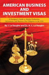 AMERICAN BUSINESS AND INVESTMENT VISAS: A Foreigner's Guide to Market Evaluation, Investment, and