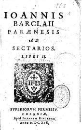 Ioannis Barclaii Paraenesis ad sectarios Libri II.