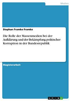 Die Rolle der Massenmedien bei der Aufkl  rung und der Bek  mpfung politischer Korruption in der Bundesrepublik PDF