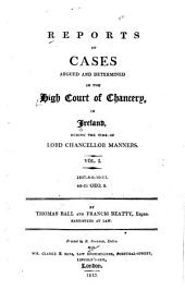 Reports of Cases Argued and Determined in the High Court of Chancery, in Ireland: During the Time of Lord Chancellor Manners 1807-14, Volume 1