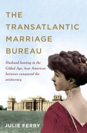 The Transatlantic Marriage Bureau: Husband hunting in the Gilded Age: How American heiresses conquered the aristocracy