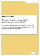 Zur Akzeptanz computergestützter Ausbildung am Lernort Betrieb: Eine empirische Studie zum Einsatz einer Teachware für MS-Office bei kaufmännischen Auszubildenden der Firma Boehringer Ingelheim Pharma KG