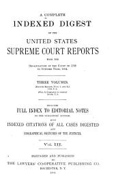 A Complete Indexed Digest of the United States Supreme Court Reports: From the Organization of the Court in 1789 to October Term, 1894. Three Volumes (4th Ed., Vols. I and II) 1-118, U.S. (vol. 3, Complete in Itself,) 119-154, U.S. Includes Full Index to Editorial Notes to the Publishers' Edition. Also Indexed Citations of All Cases Digested and Biographical Sketches of the Justices, Volume 3
