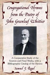 Congregational Hymns from the Poetry of John Greenleaf Whittier: A Comparative Study of the Sources and Final Works, with a Bibliographic Catalog of the Hymns