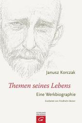 Janusz Korczak - Themen seines Lebens: Eine Werkbiographie