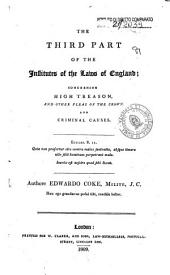 The Third Part of the Institutes of the Laws of England : Concerning High Treason, and Other Pleas of the Crown and Criminal Causes ...