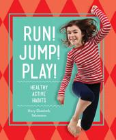 Run! Jump! Play!: Healthy Active Habits: Healthy Active Habits