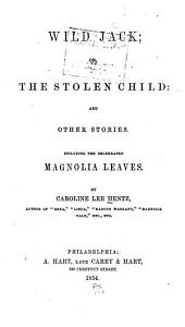 Wild Jack: Or, The Stolen Child: and Other Stories. Including the Celebrated Magnolia Leaves