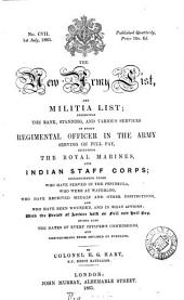 THE NEW ARMY LIST, AND MILITIA LIST; EXHIBITING THE RANK, STANDING, AND VARIOUS SERVICES OF EVERY REGIMENTAL OFFICER IN THE ARMY SERVING ON FULL PAY, INCLUDING THE ROYAL MARINES, AND INDIAN STAFF CORPS; DISTINGUISHING THOSE WHO HAVE SERVED IN THE PENINSULA, WHO WERE AT WATERLOO, WHO HAVE RECIEVED MEDALS AND OTHER DISTINCTIONS, AND WHO HAVE BEEN WOUNDED, AND IN WHAT ACTIONS: WITHT THE PERIOD AT SERVICE BOTH ON FULL AND HALF PAY. GIVING ALSO THE DATES OF EVERY OFFICER'S COMMISIONS, AND DISTINGUISHING THOSE OBTAINED BY PURCHASE.