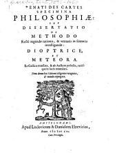 Renati Des Cartes Specimina philosophiae: sev, Dissertatio de methodo rectè regendae rationis, & veritatis in scientiis investigandae: dioptrice, et meteora. Ex gallico translata, & ab auctore perlecta, variisque in locis emendata...