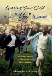 "Getting Your Child to Say ""Yes"" to School : A Guide for Parents of Youth with School Refusal Behavior: A Guide for Parents of Youth with School Refusal Behavior"
