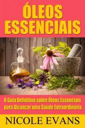 Óleos Essenciais: O Guia Definitivo sobre Óleos Essenciais para Alcançar uma Saúde Extraordinária