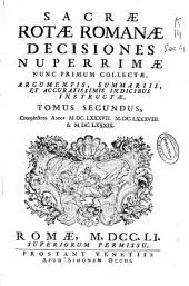 Sacrae Rotae Romanae Decisiones nuperrimae nunc primum collectae, argumentis, summariis, et accuratissimis indicibus instructae, tomus secundus: complectens annos MDCLXXXVII, MDCLXXXVIII & MDCLXXXIX.