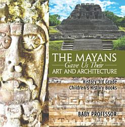 The Mayans Gave Us Their Art And Architecture History 3rd Grade Children S History Books Book PDF