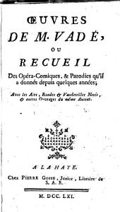Œuvres de M. Vadé, ou Recueil des opera-comiques, & parodies qu'il a donnés depuis quelques années: Avec les air, rondes, & vaudevilles notés; & autres ouvrages du même auteur ...