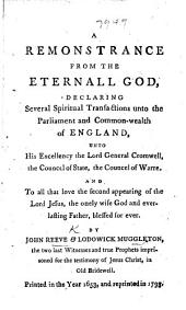 A Remonstrance from the Eternal God, declaring several spiritual transactions unto the Parliament and Commonwealth of England, unto ... the Lord General Cromwell, the Council of State, the Council of War, and to all that love the second appearing of the Lord Jesus. Printed 1653