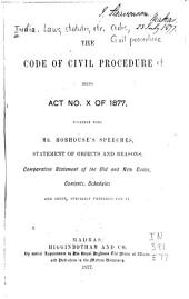 The Code of Civil Procedure: Being Act No. X of 1877, Together with Mr. Hobhouse's Speeches, Statement of Objects and Reasons, Comparative Statement of the Old and New Codes, Contents, Schedules ...