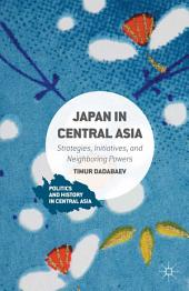 Japan in Central Asia: Strategies, Initiatives, and Neighboring Powers