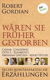 Wären sie früher gestorben ... Band 1: Caesar, Chlodwig, Otto I., Elisabeth I., Abraham Lincoln, Adolf Hitler: Sechs kontrafaktische Erzählungen